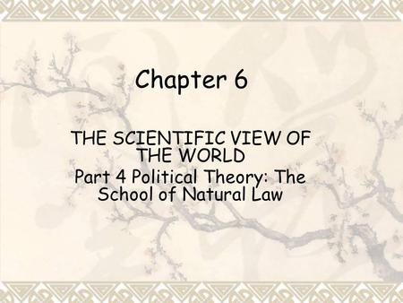 Chapter 6 THE SCIENTIFIC VIEW OF THE WORLD Part 4 Political Theory: The School of Natural Law.