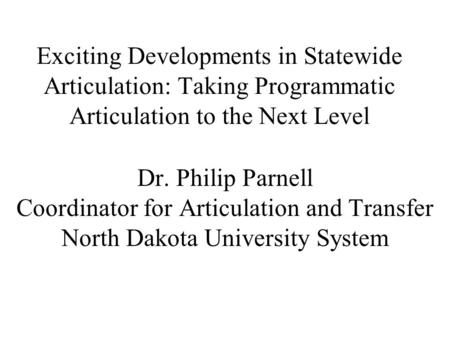 Dr. Philip Parnell Coordinator for Articulation and Transfer North Dakota University System Exciting Developments in Statewide Articulation: Taking Programmatic.