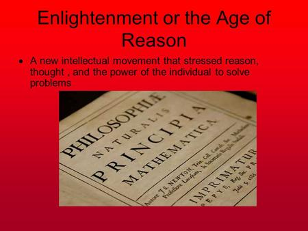 Enlightenment or the Age of Reason  A new intellectual movement that stressed reason, thought, and the power of the individual to solve problems.
