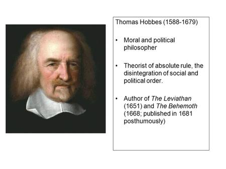 Thomas Hobbes (1588-1679) Moral and political philosopher Theorist of absolute rule, the disintegration of social and political order. Author of The Leviathan.