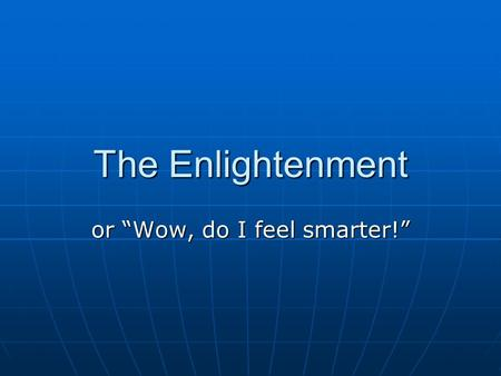 "The Enlightenment or ""Wow, do I feel smarter!"". The Enlightenment may be seen as a period in the late 1600s and 1700s when writers, philosophers, and."
