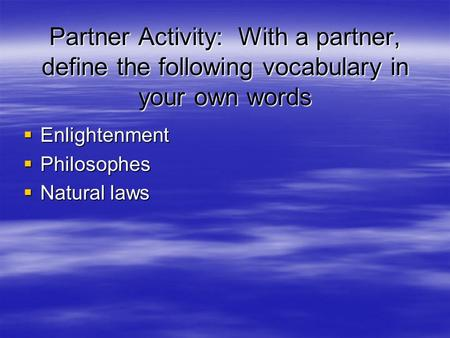Partner Activity: With a partner, define the following vocabulary in your own words  Enlightenment  Philosophes  Natural laws.