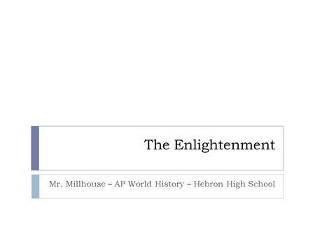 The Enlightenment Mr. Millhouse – AP World History – Hebron High School.