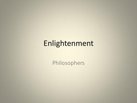 Enlightenment Philosophers. The Enlightenment Enlightened thinkers believed that human reason could be used to combat ignorance, superstition, and tyranny.