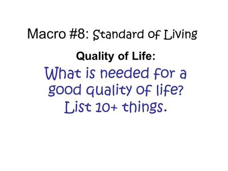 Macro #8: Standard of Living Quality of Life: What is needed for a good quality of life? List 10+ things.