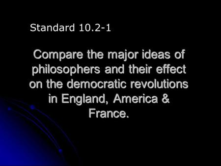 Compare the major ideas of philosophers and their effect on the democratic revolutions in England, America & France. Standard 10.2-1.
