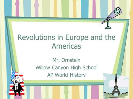 Revolutions in Europe and the Americas Mr. Ornstein Willow Canyon High School AP World History.