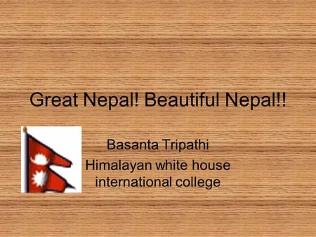 Great Nepal! Beautiful Nepal!! Basanta Tripathi Himalayan white house international college.
