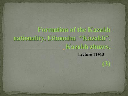 "Lecture 12+13. 1. Process of formation of Kazakh khanate. 2.General periods of formation of Kazakh nation 3. Ethnonim ""Kazakh"". Kazakh zhuzes."