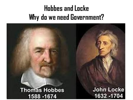 Hobbes and Locke Why do we need Government?. Thomas Hobbes – 16 th Century English Philosopher -What was life like without government? Earliest history,