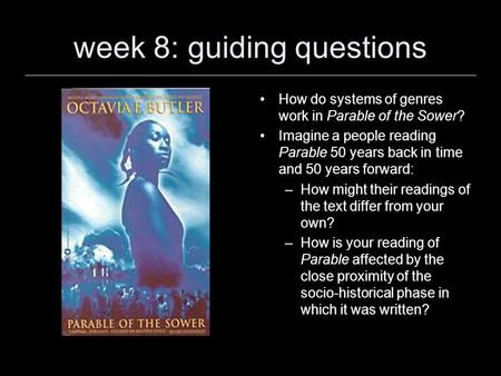 Week 8: guiding questions How do systems of genres work in Parable of the Sower? Imagine a people reading Parable 50 years back in time and 50 years forward:
