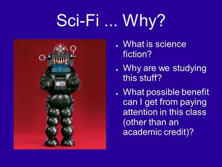 Sci-Fi... Why? ● What is science fiction? ● Why are we studying this stuff? ● What possible benefit can I get from paying attention in this class (other.