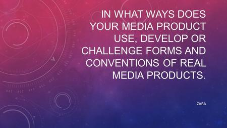 IN WHAT WAYS DOES YOUR MEDIA PRODUCT USE, DEVELOP OR CHALLENGE FORMS AND CONVENTIONS OF REAL MEDIA PRODUCTS. ZARA.