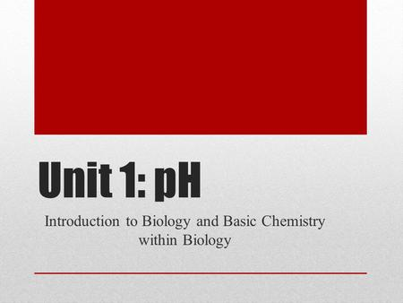 Unit 1: pH Introduction to Biology and Basic Chemistry within Biology.