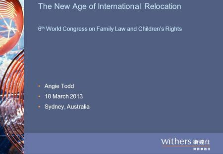 The New Age of International Relocation 6 th World Congress on Family Law and Children's Rights Angie Todd 18 March 2013 Sydney, Australia.