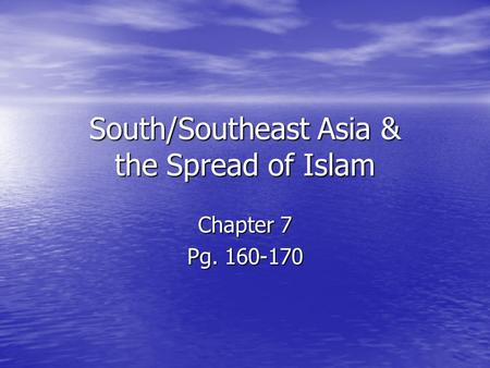 South/Southeast Asia & the Spread of Islam Chapter 7 Pg. 160-170.