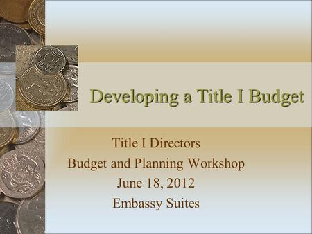 Developing a Title I Budget Title I Directors Budget and Planning Workshop June 18, 2012 Embassy Suites.