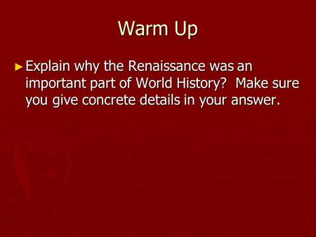 Warm Up ► Explain why the Renaissance was an important part of World History? Make sure you give concrete details in your answer.