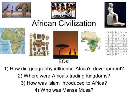 African Civilization EQs: 1) How did geography influence Africa's development? 2) Where were Africa's trading kingdoms? 3) How was Islam introduced to.