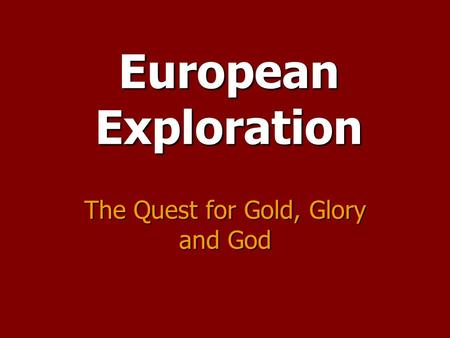 European Exploration The Quest for Gold, Glory and God.