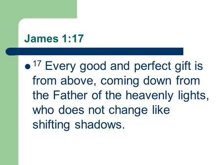 James 1:17 17 Every good and perfect gift is from above, coming down from the Father of the heavenly lights, who does not change like shifting shadows.