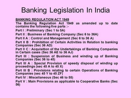 Banking Legislation In India BANKING REGULATION ACT 1949 The Banking Regulation Act 1949 as amended up to date contains the following five parts :- Part.