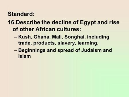 Standard: 16.Describe the decline of Egypt and rise of other African cultures: –Kush, Ghana, Mali, Songhai, including trade, products, slavery, learning,