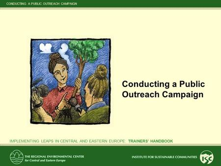CONDUCTING A PUBLIC OUTREACH CAMPAIGN IMPLEMENTING LEAPS IN CENTRAL AND EASTERN EUROPE: TRAINERS' HANDBOOK Conducting a Public Outreach Campaign.