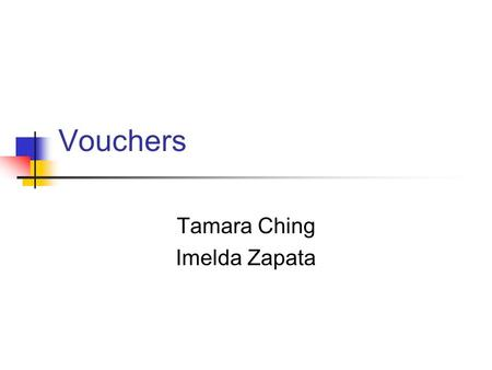 Vouchers Tamara Ching Imelda Zapata. Definition of Vouchers Purpose Flow of allocated state funds Idea supports Free Market system.