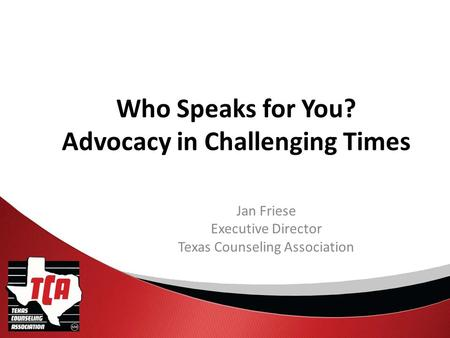 Who Speaks for You? Advocacy in Challenging Times Jan Friese Executive Director Texas Counseling Association.