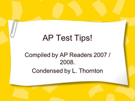 AP Test Tips! Compiled by AP Readers 2007 / 2008. Condensed by L. Thornton.