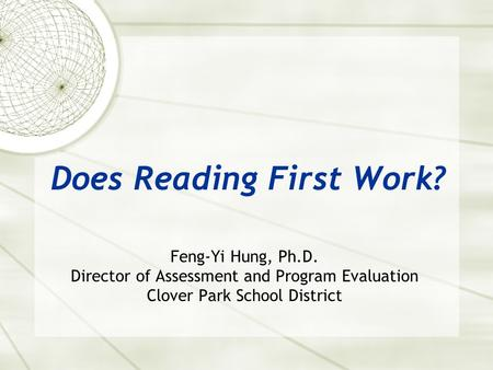 Does Reading First Work? Feng-Yi Hung, Ph.D. Director of Assessment and Program Evaluation Clover Park School District.