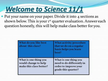 Welcome to Science 11/1 Put your name on your paper. Divide it into 4 sections as shown below. This is your 1 st quarter evaluation. Answer each question.