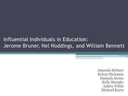 Influential Individuals in Education: Jerome Bruner, Nel Noddings, and William Bennett Amanda Meltzer Kelsey Hickman Hannah Alvine Kelly Murphy Ashley.
