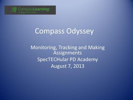 Compass Odyssey Monitoring, Tracking and Making Assignments SpecTECHular PD Academy August 7, 2013.
