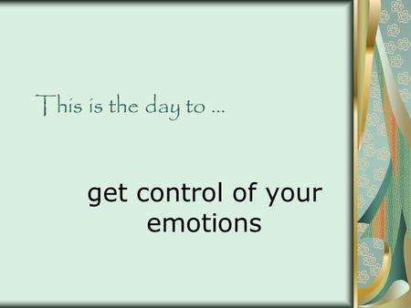 This is the day to … get control of your emotions.