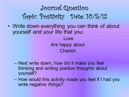Journal Question Topic: Positivity Date: 10/5/12 Write down everything you can think of about yourself and your life that you: Love Are happy about Cherish.