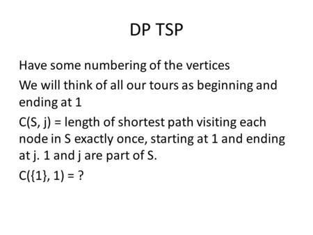 DP TSP Have some numbering of the vertices We will think of all our tours as beginning and ending at 1 C(S, j) = length of shortest path visiting each.