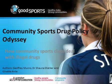 Community Sports Drug Policy Odyssey How community sports clubs deal with illegal drugs Authors: Geoffrey Munro, Dr Shauna Sherker and Ginette Anile.