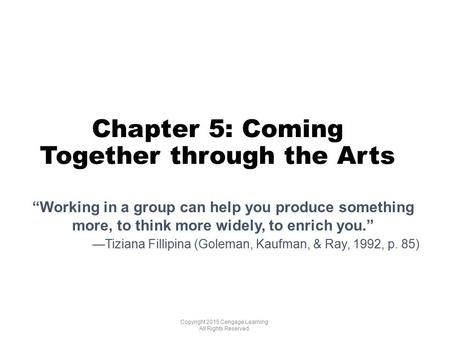 "Chapter 5: Coming Together through the Arts Copyright 2015 Cengage Learning. All Rights Reserved. ""Working in a group can help you produce something more,"