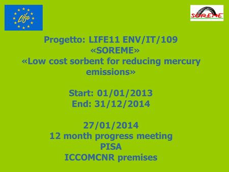 Progetto: LIFE11 ENV/IT/109 «SOREME» «Low cost sorbent for reducing mercury emissions» Start: 01/01/2013 End: 31/12/2014 27/01/2014 12 month progress meeting.