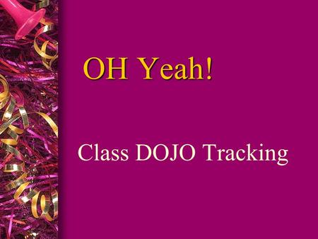OH Yeah! Class DOJO Tracking. WHY THE CHANGE? To be very blunt, I feel that the whole class is loosing out on OH Yeah Fridays because of a few individuals.