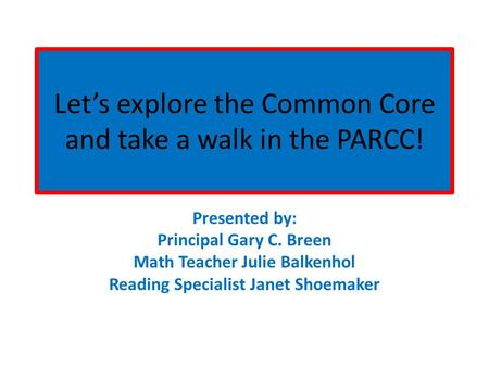 Let's explore the Common Core and take a walk in the PARCC! Presented by: Principal Gary C. Breen Math Teacher Julie Balkenhol Reading Specialist Janet.