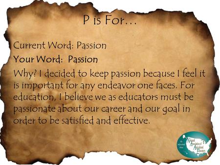 P is For… Current Word: Passion Your Word: Passion Why? I decided to keep passion because I feel it is important for any endeavor one faces. For education,