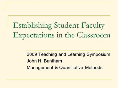 2009 Teaching and Learning Symposium John H. Bantham Management & Quantitative Methods Establishing Student-Faculty Expectations in the Classroom.