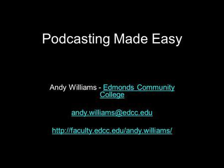 Podcasting Made Easy Andy Williams - Edmonds Community CollegeEdmonds Community College