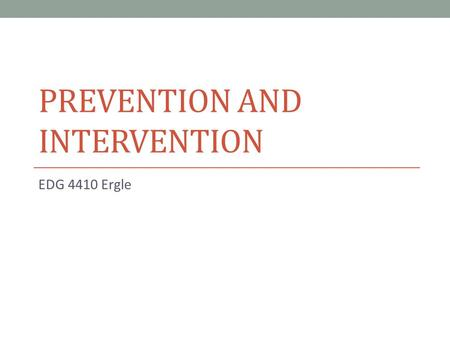 PREVENTION AND INTERVENTION EDG 4410 Ergle. Prevention includes: Careful planning (that means work!) Create classroom climate Teacher Characteristics: