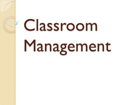 Classroom Management. Classroom Management vs. Discipline Effective teachers manage their classrooms. Ineffective teachers discipline their classrooms.