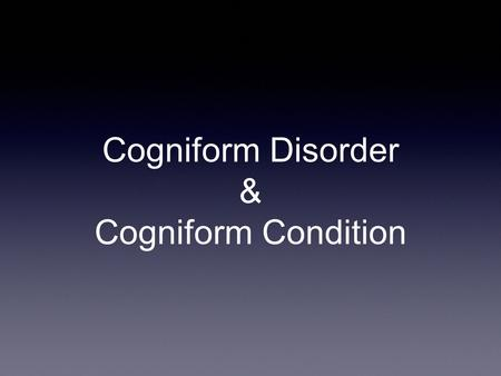 Cogniform Disorder & Cogniform Condition. Where to put Excessive Cognitive Symptoms? Somatization: requires pain, GI, sexual, and pseudoneurologic symptoms.