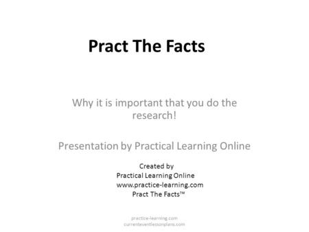 Pract The Facts Why it is important that you do the research! Presentation by Practical Learning Online Created by Practical Learning Online www.practice-learning.com.